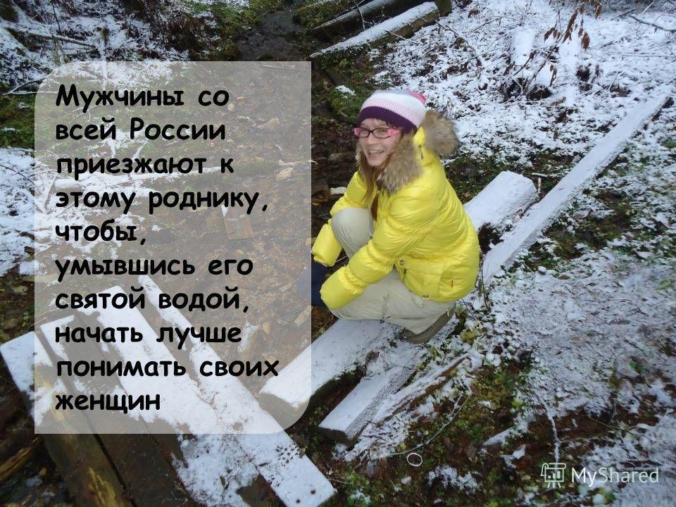 Мужчины со всей России приезжают к этому роднику, чтобы, умывшись его святой водой, начать лучше понимать своих женщин