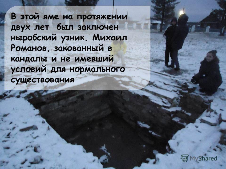 В этой яме на протяжении двух лет был заключен ныробский узник. Михаил Романов, закованный в кандалы и не имевший условий для нормального существования
