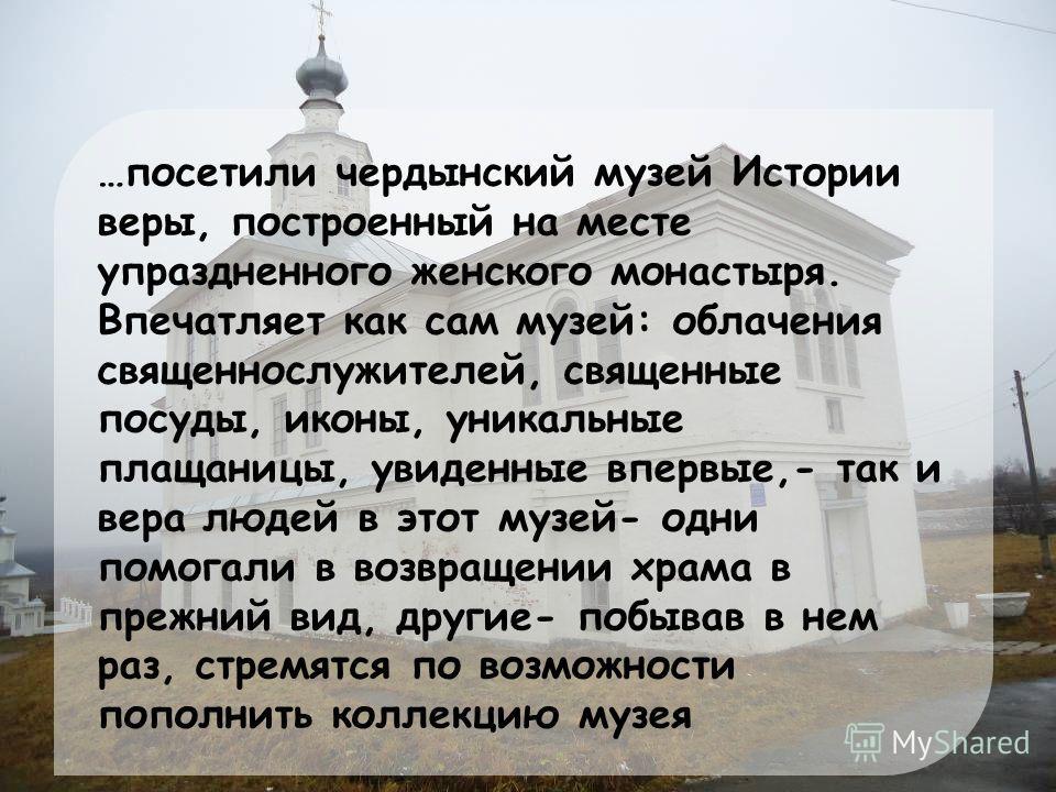 …посетили чердынский музей Истории веры, построенный на месте упраздненного женского монастыря. Впечатляет как сам музей: облачения священнослужителей, священные посуды, иконы, уникальные плащаницы, увиденные впервые,- так и вера людей в этот музей-
