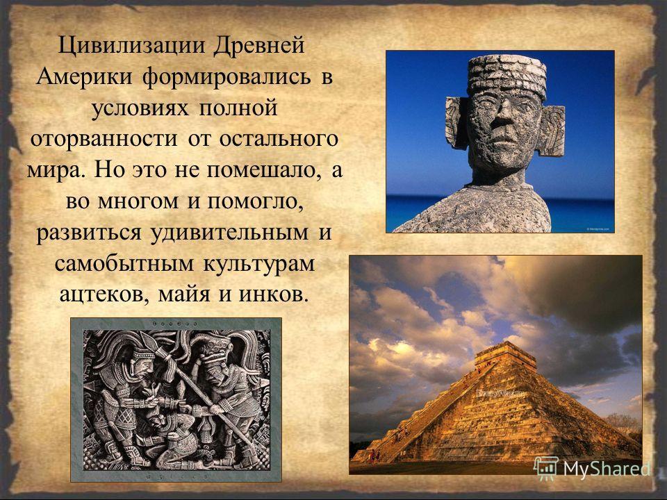 Цивилизации Древней Америки формировались в условиях полной оторванности от остального мира. Но это не помешало, а во многом и помогло, развиться удивительным и самобытным культурам ацтеков, майя и инков.