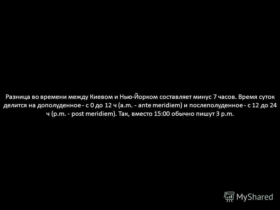 Разница во времени между Киевом и Нью-Йорком составляет минус 7 часов. Время суток делится на дополуденное - с 0 до 12 ч (a.m. - ante meridiem) и послеполуденное - с 12 до 24 ч (p.m. - post meridiem). Так, вместо 15:00 обычно пишут 3 p.m.