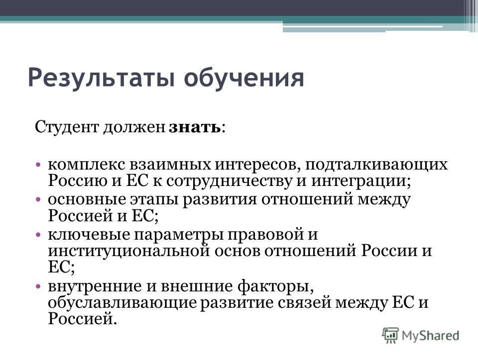 Результаты обучения Студент должен знать: комплекс взаимных интересов, подталкивающих Россию и ЕС к сотрудничеству и интеграции; основные этапы развития отношений между Россией и ЕС; ключевые параметры правовой и институциональной основ отношений Рос