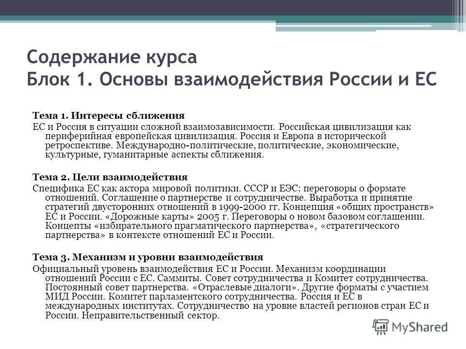 Содержание курса Блок 1. Основы взаимодействия России и ЕС Тема 1. Интересы сближения ЕС и Россия в ситуации сложной взаимозависимости. Российская цивилизация как периферийная европейская цивилизация. Россия и Европа в исторической ретроспективе. Меж