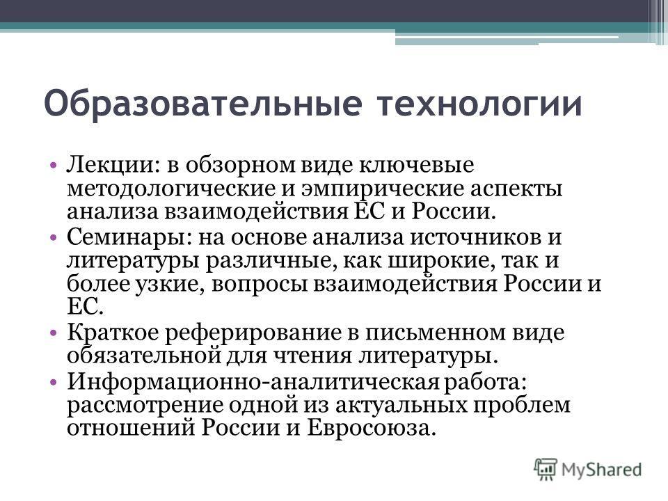 Образовательные технологии Лекции: в обзорном виде ключевые методологические и эмпирические аспекты анализа взаимодействия ЕС и России. Семинары: на основе анализа источников и литературы различные, как широкие, так и более узкие, вопросы взаимодейст