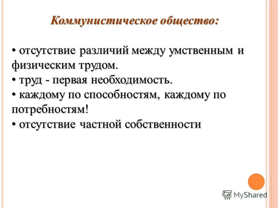 Коммунистическое общество: отсутствие различий между умственным и физическим трудом. отсутствие различий между умственным и физическим трудом. труд - первая необходимость. труд - первая необходимость. каждому по способностям, каждому по потребностям!