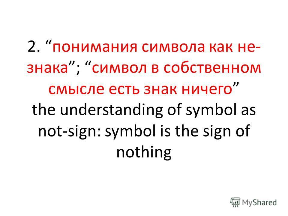 2. понимания символа как не- знака; символ в собственном смысле есть знак ничего the understanding of symbol as not-sign: symbol is the sign of nothing