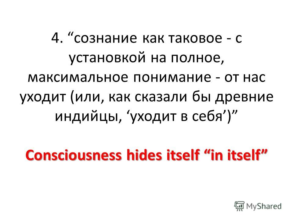 Consciousness hides itself in itself 4. сознание как таковое - с установкой на полное, максимальное понимание - от нас уходит (или, как сказали бы древние индийцы, уходит в себя) Consciousness hides itself in itself