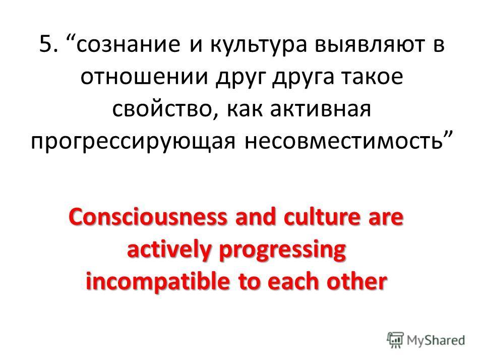 5. сознание и культура выявляют в отношении друг друга такое свойство, как активная прогрессирующая несовместимость Consciousness and culture are actively progressing incompatible to each other