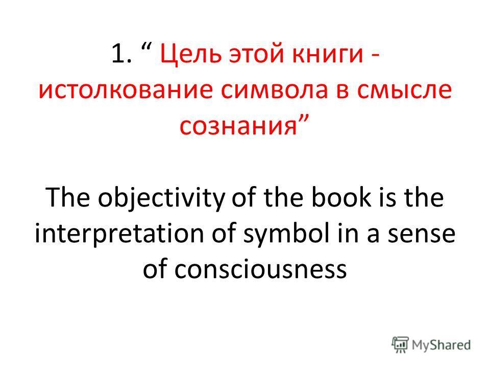 1. Цель этой книги - истолкование символа в смысле сознания The objectivity of the book is the interpretation of symbol in a sense of consciousness