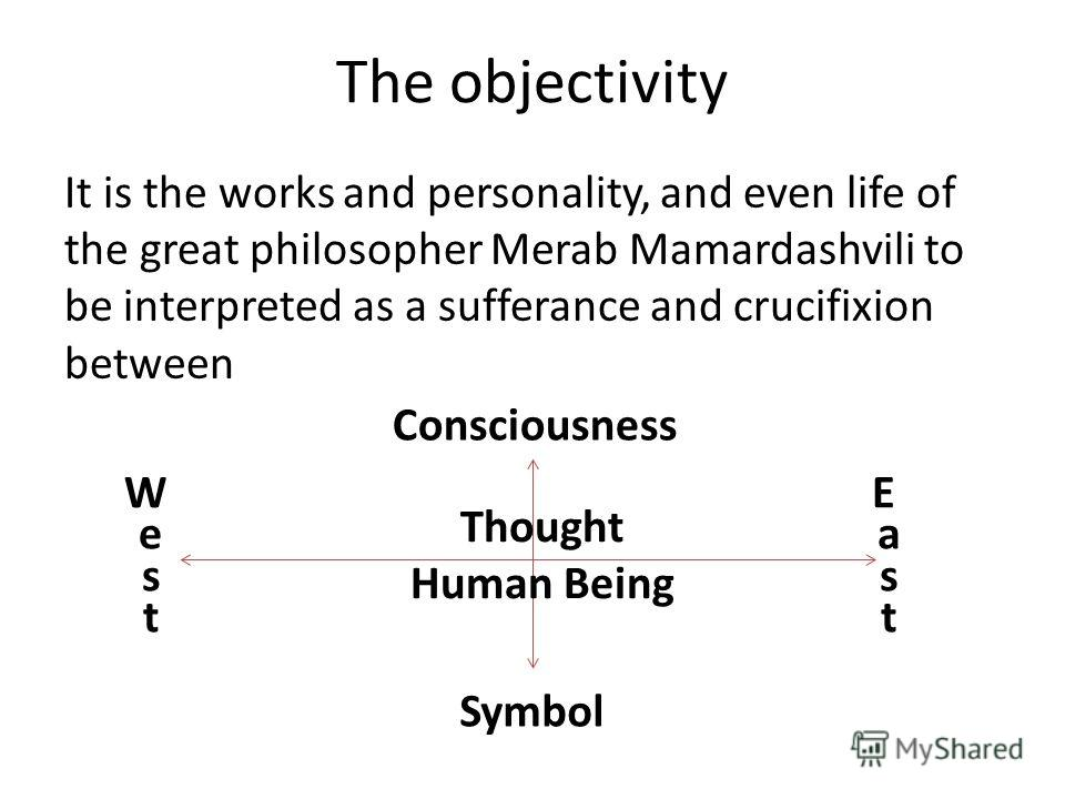 The objectivity It is the works and personality, and even life of the great philosopher Merab Mamardashvili to be interpreted as a sufferance and crucifixion between Symbol Consciousness W e s t E a s t Thought Human Being