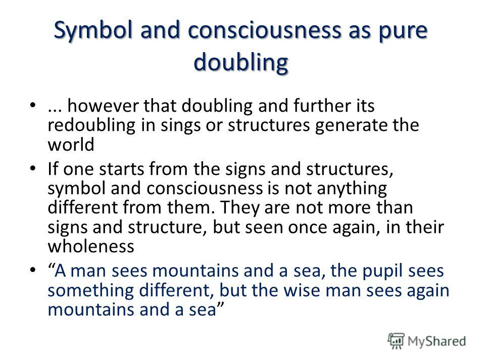 Symbol and consciousness as pure doubling... however that doubling and further its redoubling in sings or structures generate the world If one starts from the signs and structures, symbol and consciousness is not anything different from them. They ar