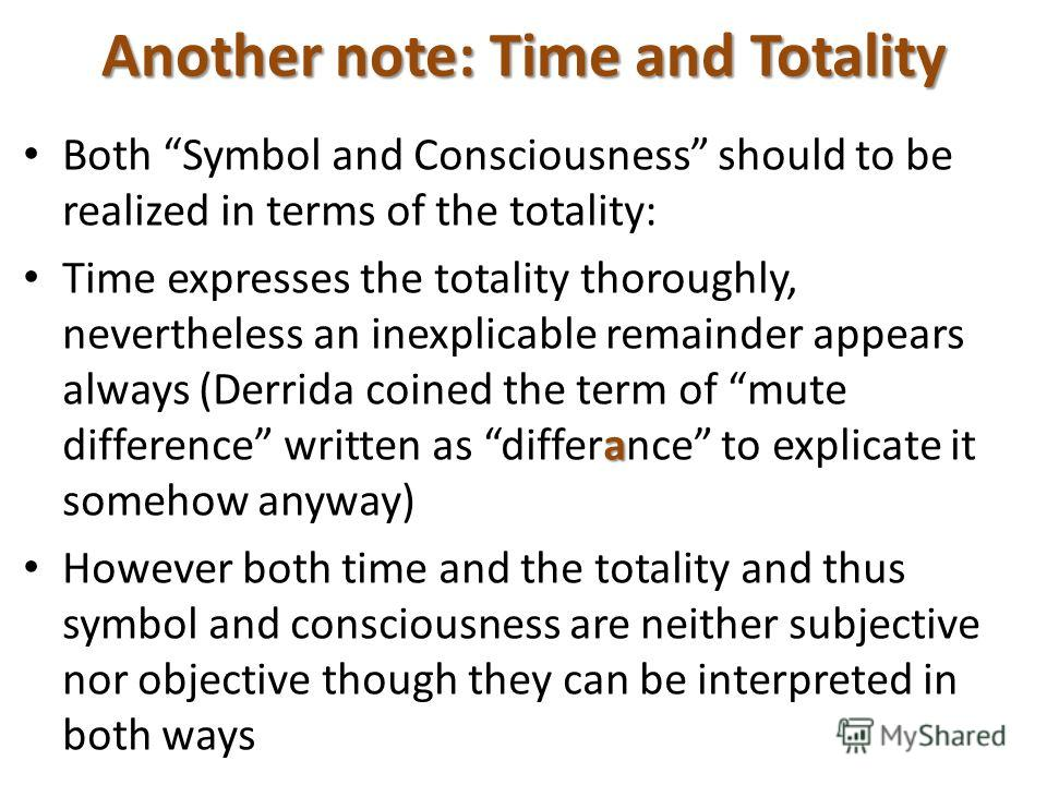 Another note: Time and Totality Both Symbol and Consciousness should to be realized in terms of the totality: a Time expresses the totality thoroughly, nevertheless an inexplicable remainder appears always (Derrida coined the term of mute difference