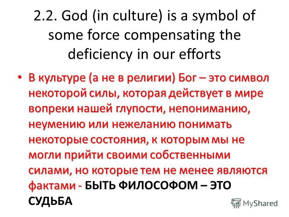 2.2. God (in culture) is a symbol of some force compensating the deficiency in our efforts В культуре (а не в религии) Бог – это символ некоторой силы, которая действует в мире вопреки нашей глупости, непониманию, неумению или нежеланию понимать неко