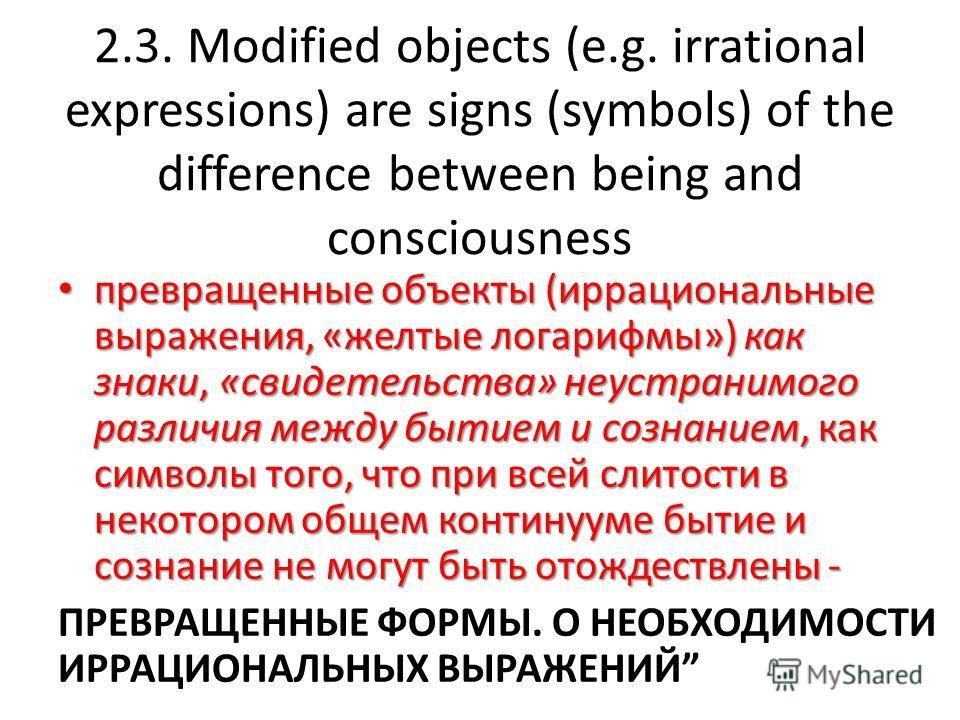 2.3. Modified objects (e.g. irrational expressions) are signs (symbols) of the difference between being and consciousness превращенные объекты (иррациональные выражения, «желтые логарифмы») как знаки, «свидетельства» неустранимого различия между быти