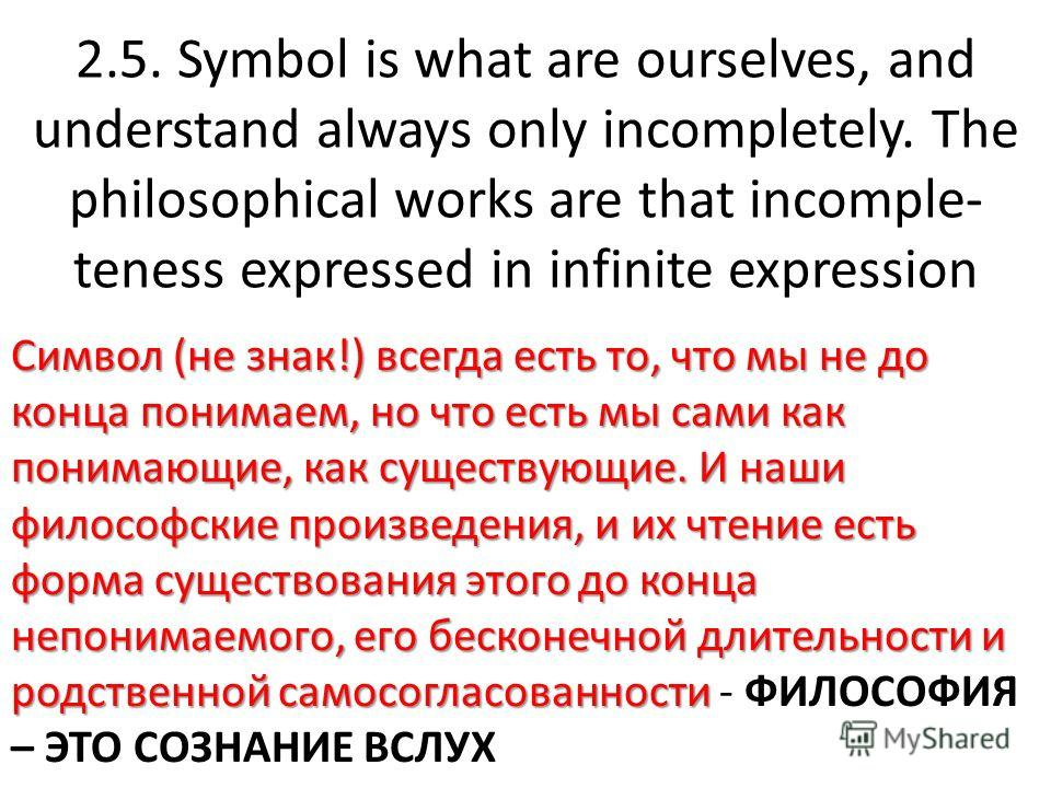 2.5. Symbol is what are ourselves, and understand always only incompletely. The philosophical works are that incomple- teness expressed in infinite expression Символ (не знак!) всегда есть то, что мы не до конца понимаем, но что есть мы сами как пони