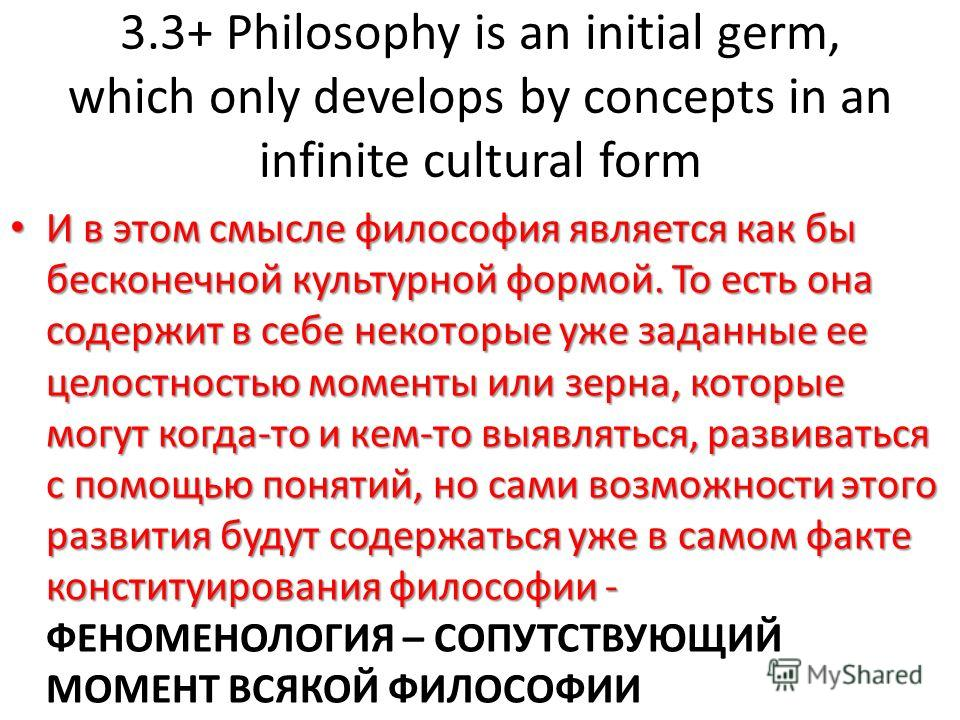 3.3+ Philosophy is an initial germ, which only develops by concepts in an infinite cultural form И в этом смысле философия является как бы бесконечной культурной формой. То есть она содержит в себе некоторые уже заданные ее целостностью моменты или з