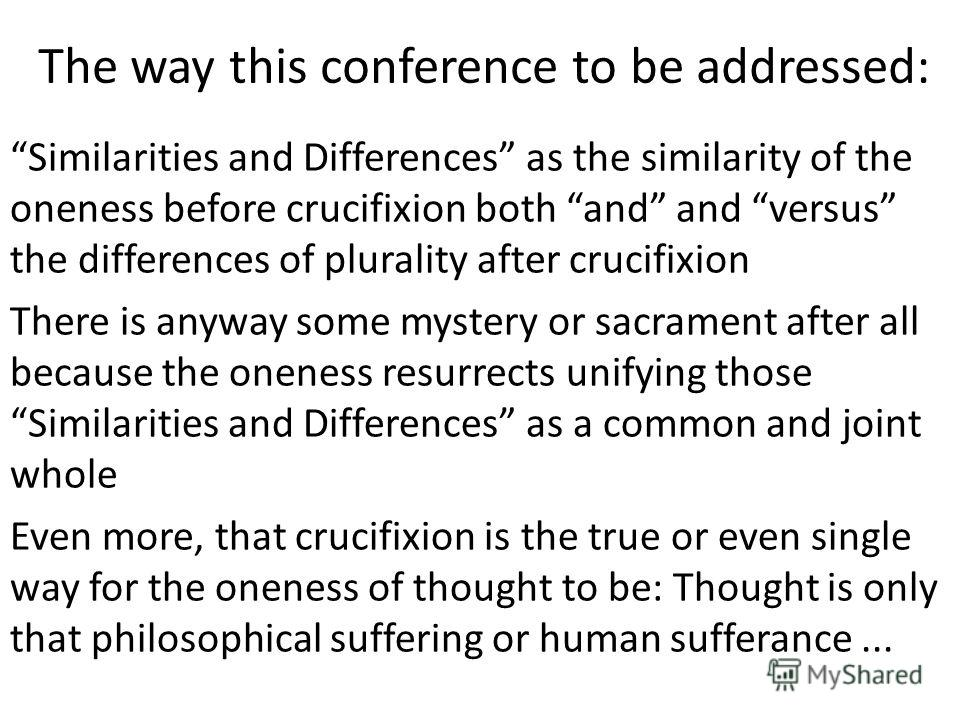 The way this conference to be addressed: Similarities and Differences as the similarity of the oneness before crucifixion both and and versus the differences of plurality after crucifixion There is anyway some mystery or sacrament after all because t