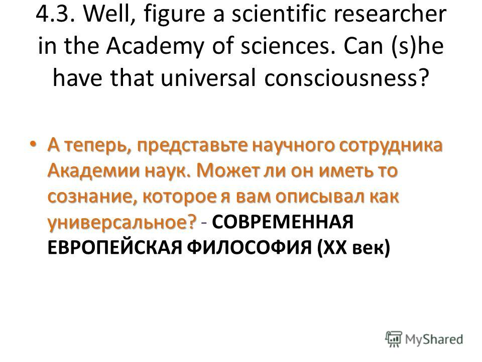 4.3. Well, figure a scientific researcher in the Academy of sciences. Can (s)he have that universal consciousness? А теперь, представьте научного сотрудника Академии наук. Может ли он иметь то сознание, которое я вам описывал как универсальное? А теп