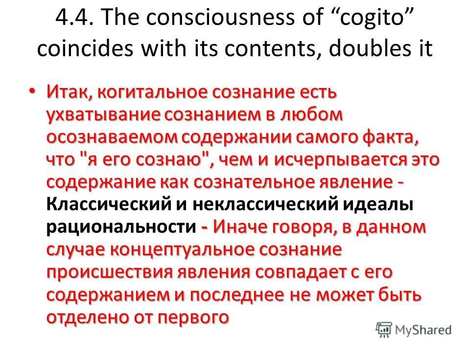 4.4. The consciousness of cogito coincides with its contents, doubles it Итак, когитальное сознание есть ухватывание сознанием в любом осознаваемом содержании самого факта, что