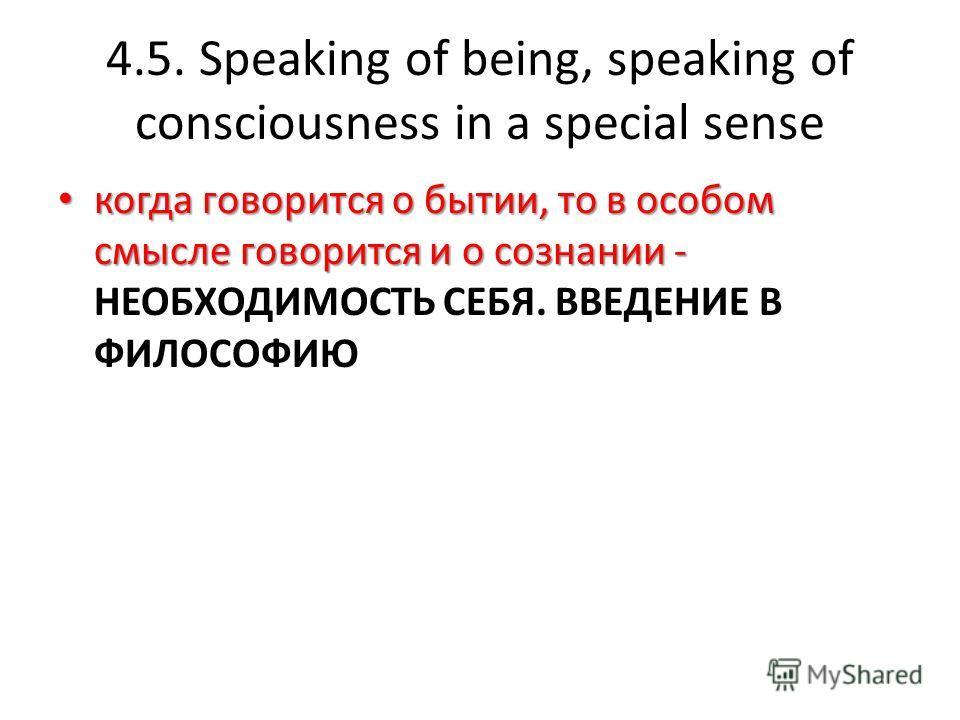 4.5. Speaking of being, speaking of consciousness in a special sense когда говорится о бытии, то в особом смысле говорится и о сознании - когда говорится о бытии, то в особом смысле говорится и о сознании - НЕОБХОДИМОСТЬ СЕБЯ. ВВЕДЕНИЕ В ФИЛОСОФИЮ