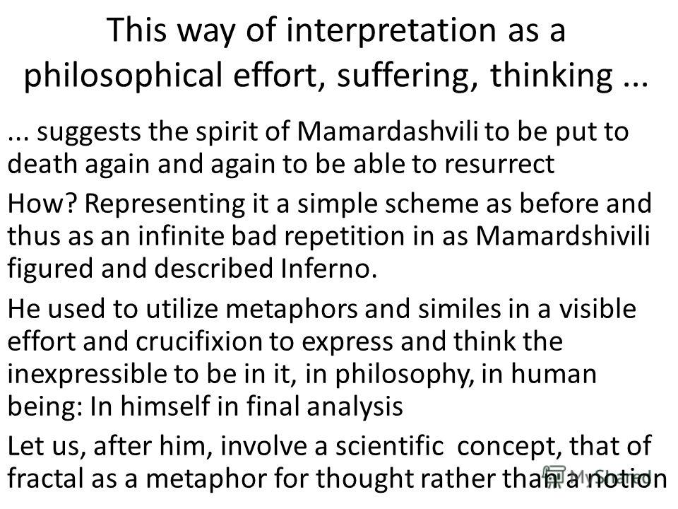 This way of interpretation as a philosophical effort, suffering, thinking...... suggests the spirit of Mamardashvili to be put to death again and again to be able to resurrect How? Representing it a simple scheme as before and thus as an infinite bad