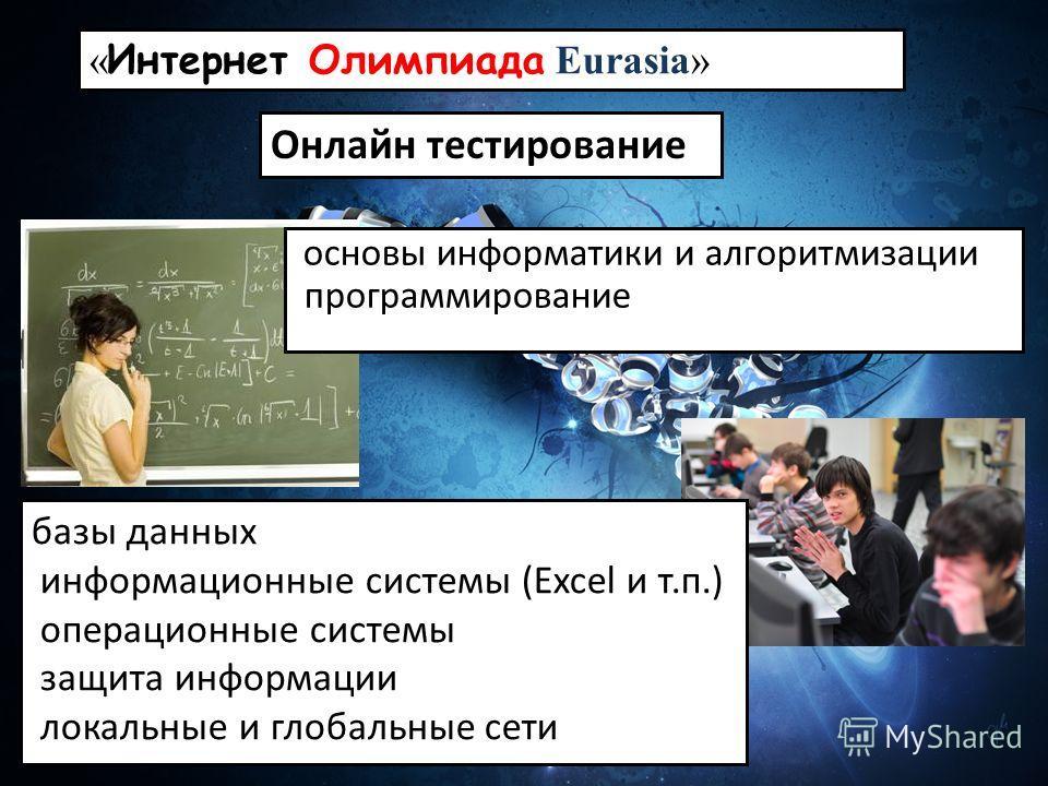« Интернет Олимпиада Eurasia» Онлайн тестирование основы информатики и алгоритмизации программирование базы данных информационные системы (Excel и т.п.) операционные системы защита информации локальные и глобальные сети