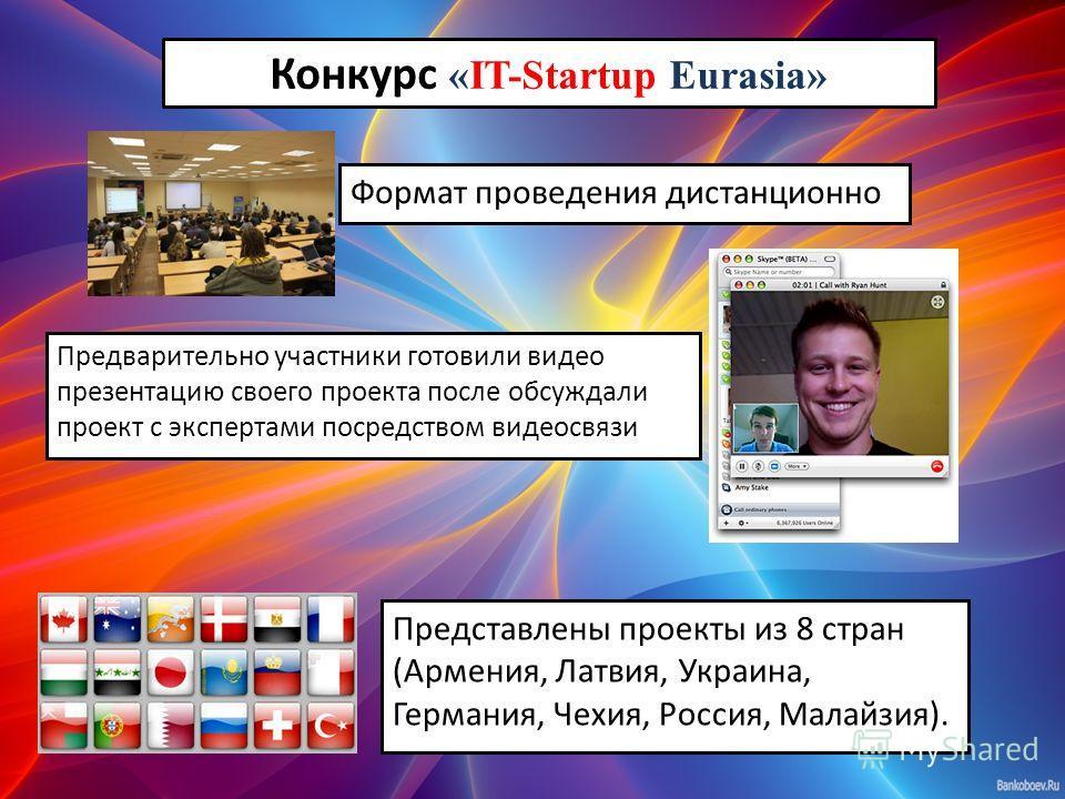 Конкурс «IT-Startup Eurasia» Представлены проекты из 8 стран (Армения, Латвия, Украина, Германия, Чехия, Россия, Малайзия). Предварительно участники готовили видео презентацию своего проекта после обсуждали проект с экспертами посредством видеосвязи