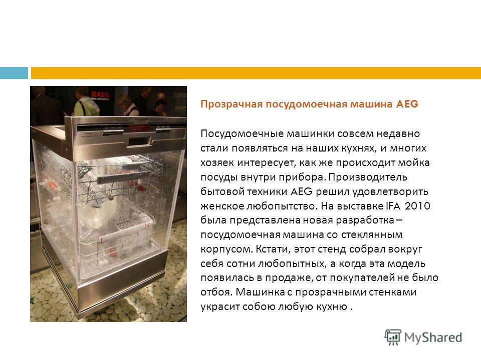 Прозрачная посудомоечная машина AEG Посудомоечные машинки совсем недавно стали появляться на наших кухнях, и многих хозяек интересует, как же происходит мойка посуды внутри прибора. Производитель бытовой техники AEG решил удовлетворить женское любопы