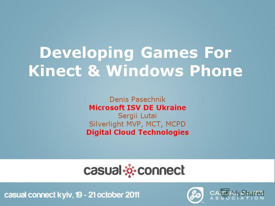 Developing Games For Kinect & Windows Phone Denis Pasechnik Microsoft ISV DE Ukraine Sergii Lutai Silverlight MVP, MCT, MCPD Digital Cloud Technologies