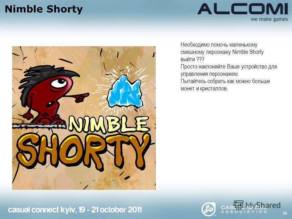 16 Nimble Shorty Необходимо помочь маленькому смешному персонажу Nimble Shorty выйти ??? Просто наклоняйте Ваше устройство для управления персонажем. Пытайтесь собрать как можно больше монет и кристаллов.