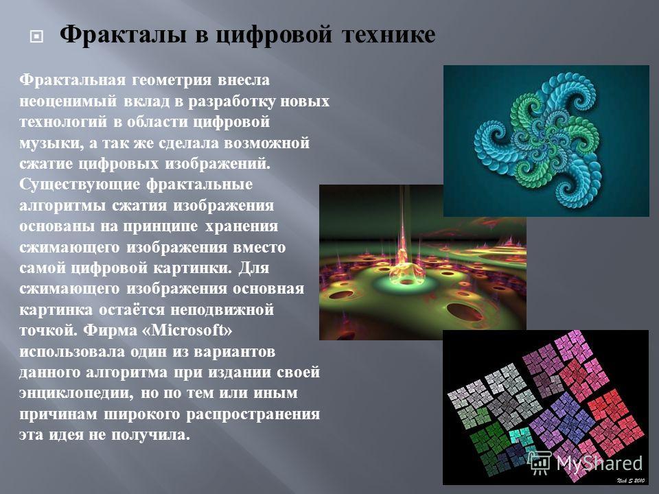 Фракталы в цифровой технике Фрактальная геометрия внесла неоценимый вклад в разработку новых технологий в области цифровой музыки, а так же сделала возможной сжатие цифровых изображений. Существующие фрактальные алгоритмы сжатия изображения основаны