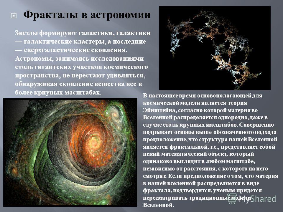 Фракталы в астрономии Звезды формируют галактики, галактики галактические кластеры, а последние сверхгалактические скопления. Астрономы, занимаясь исследованиями столь гигантских участков космического пространства, не перестают удивляться, обнаружива