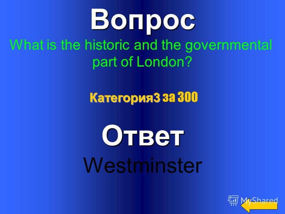 Вопрос What is the oldest part of London?Ответ The City Категория3 Категория3 за 200