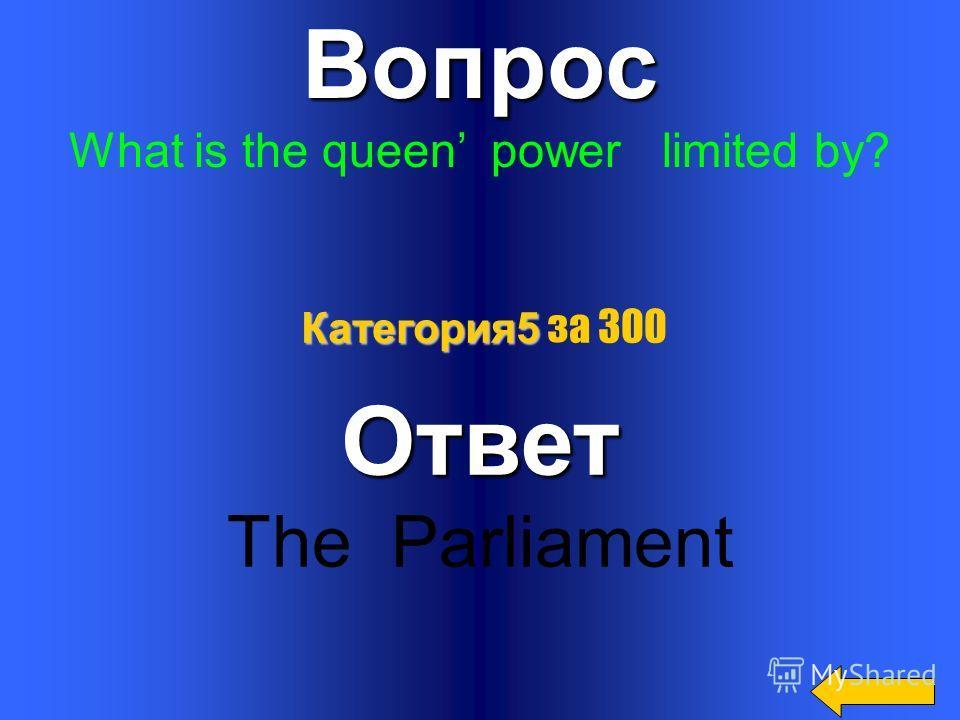 Вопрос Who is the head of the State ?Ответ The Queen Категория5 Категория5 за 200
