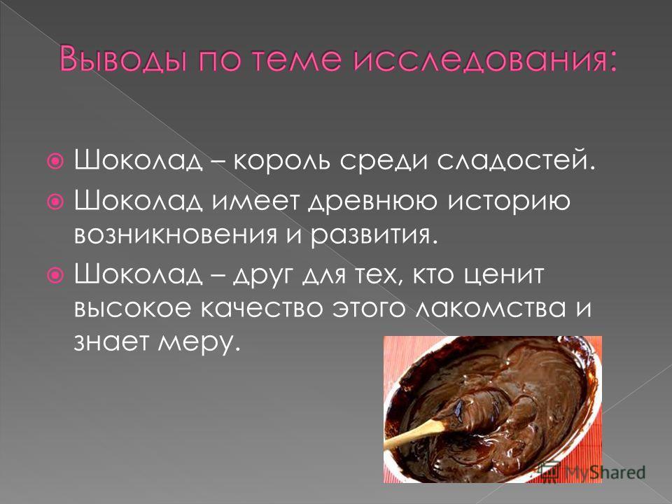 Шоколад – король среди сладостей. Шоколад имеет древнюю историю возникновения и развития. Шоколад – друг для тех, кто ценит высокое качество этого лакомства и знает меру.