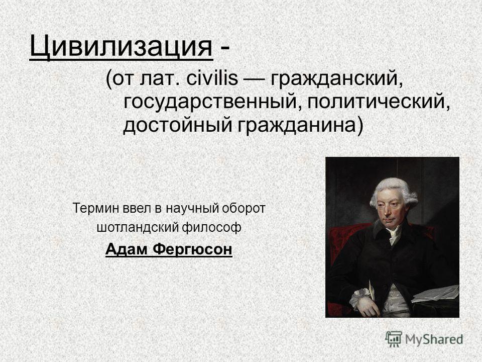 Цивилизация - (от лат. civilis гражданский, государственный, политический, достойный гражданина) Термин ввел в научный оборот шотландский философ Адам Фергюсон