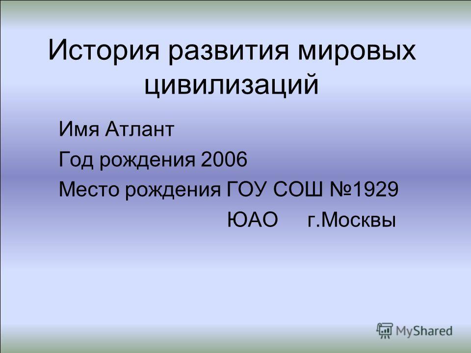 История развития мировых цивилизаций Имя Атлант Год рождения 2006 Место рождения ГОУ СОШ 1929 ЮАО г.Москвы