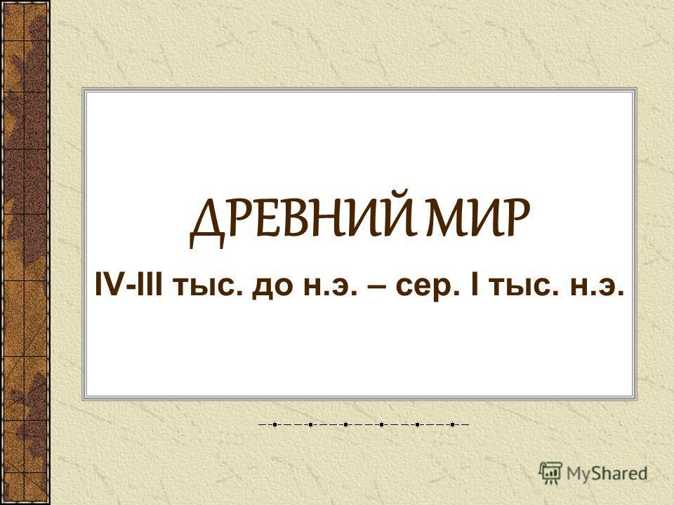 ДРЕВНИЙ МИР IV-III тыс. до н.э. – сер. I тыс. н.э.