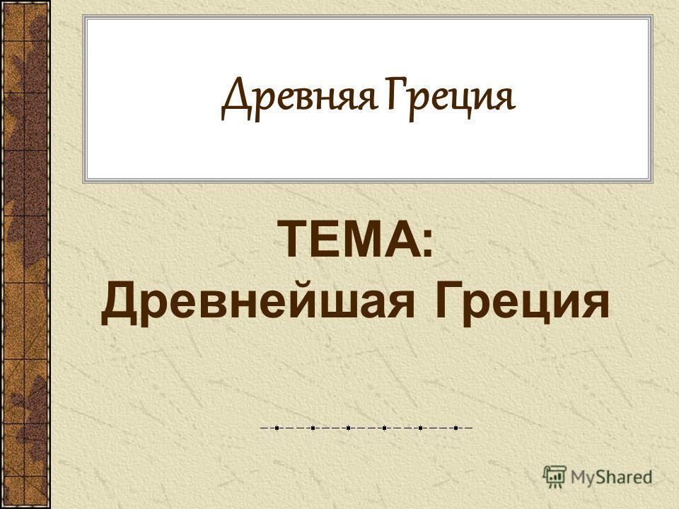 Древняя Греция ТЕМА: Древнейшая Греция