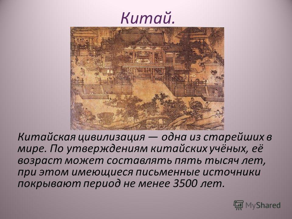 Китай. Китайская цивилизация одна из старейших в мире. По утверждениям китайских учёных, её возраст может составлять пять тысяч лет, при этом имеющиеся письменные источники покрывают период не менее 3500 лет.