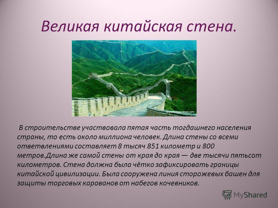 Великая китайская стена. В строительстве участвовала пятая часть тогдашнего населения страны, то есть около миллиона человек. Длина стены со всеми ответвлениями составляет 8 тысяч 851 километр и 800 метров.Длина же самой стены от края до края две тыс