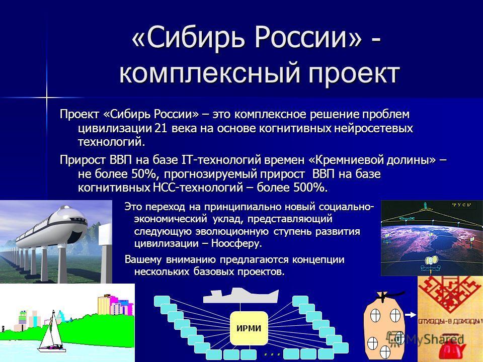 « Сибирь России » - комплексный проект Проект «Сибирь России» – это комплексное решение проблем цивилизации 21 века на основе когнитивных нейросетевых технологий. Прирост ВВП на базе IT-технологий времен «Кремниевой долины» – не более 50%, прогнозиру
