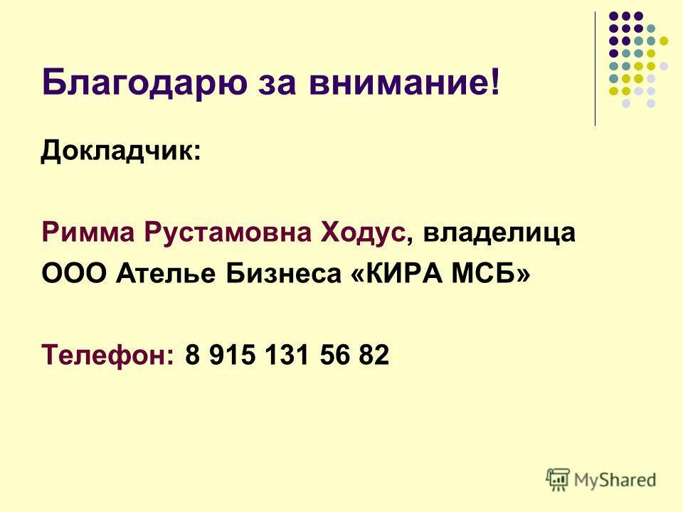 Благодарю за внимание! Докладчик: Римма Рустамовна Ходус, владелица ООО Ателье Бизнеса «КИРА МСБ» Телефон: 8 915 131 56 82