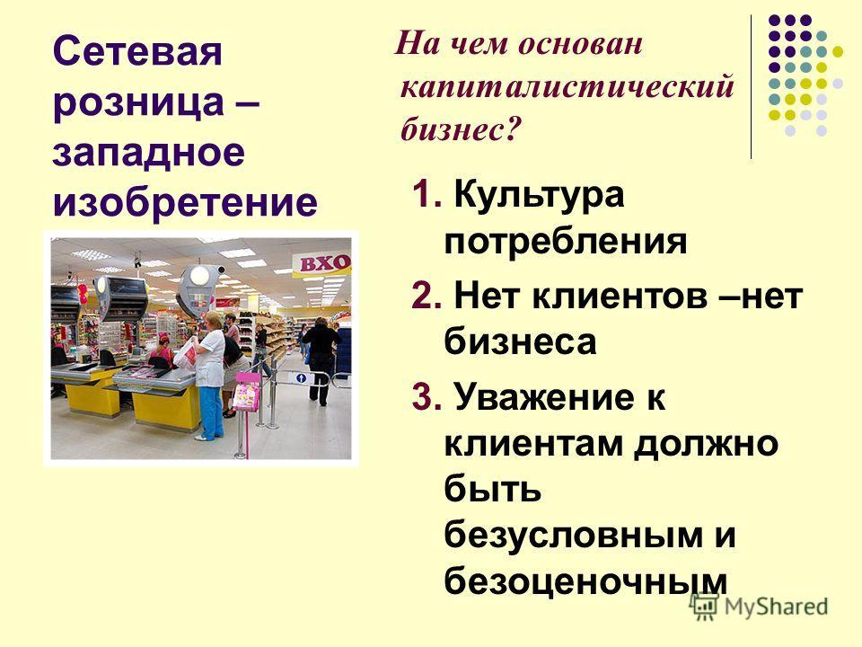 Сетевая розница – западное изобретение На чем основан капиталистический бизнес? 1. Культура потребления 2. Нет клиентов –нет бизнеса 3. Уважение к клиентам должно быть безусловным и безоценочным