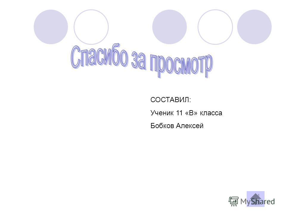 СОСТАВИЛ: Ученик 11 «В» класса Бобков Алексей