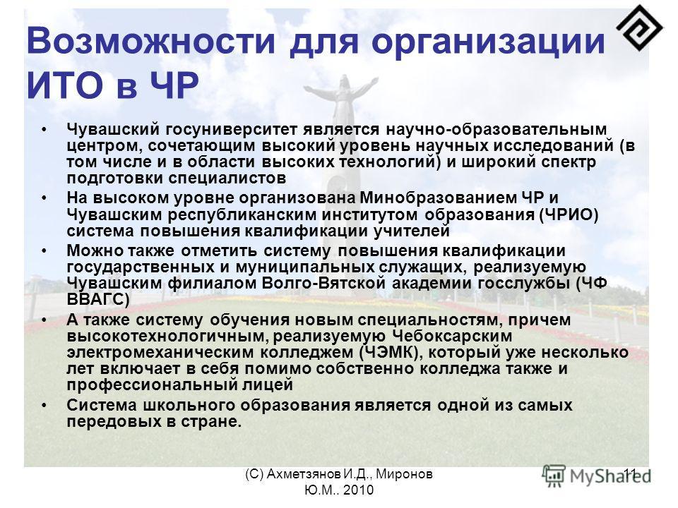 (С) Ахметзянов И.Д., Миронов Ю.М.. 2010 11 Возможности для организации ИТО в ЧР Чувашский госуниверситет является научно-образовательным центром, сочетающим высокий уровень научных исследований (в том числе и в области высоких технологий) и широкий с