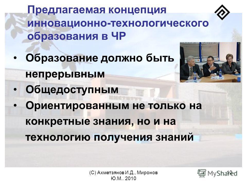 (С) Ахметзянов И.Д., Миронов Ю.М.. 2010 12 Предлагаемая концепция инновационно-технологического образования в ЧР Образование должно быть непрерывным Общедоступным Ориентированным не только на конкретные знания, но и на технологию получения знаний