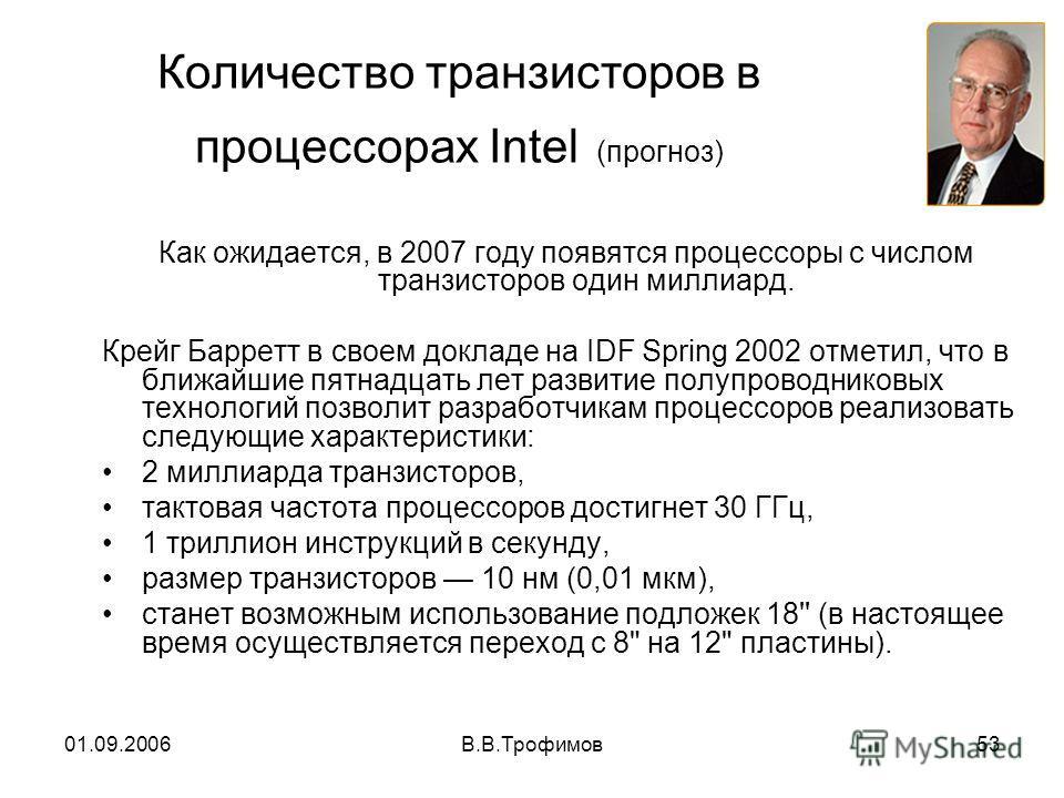 01.09.2006В.В.Трофимов53 Количество транзисторов в процессорах Intel (прогноз) Как ожидается, в 2007 году появятся процессоры с числом транзисторов один миллиард. Крейг Барретт в своем докладе на IDF Spring 2002 отметил, что в ближайшие пятнадцать ле