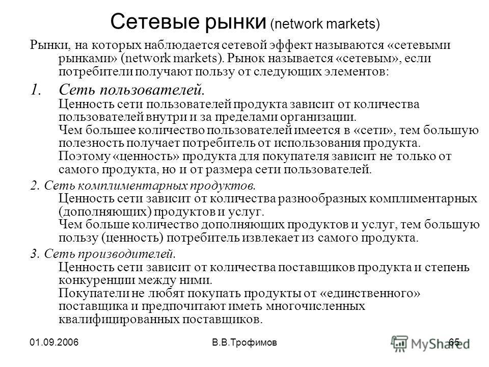 01.09.2006В.В.Трофимов65 Сетевые рынки (network markets) Рынки, на которых наблюдается сетевой эффект называются «сетевыми рынками» (network markets). Рынок называется «сетевым», если потребители получают пользу от следующих элементов: 1.Сеть пользов