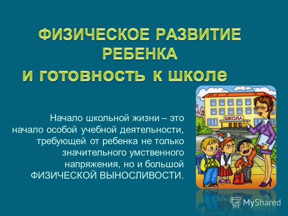 Начало школьной жизни – это начало особой учебной деятельности, требующей от ребенка не только значительного умственного напряжения, но и большой ФИЗИЧЕСКОЙ ВЫНОСЛИВОСТИ.